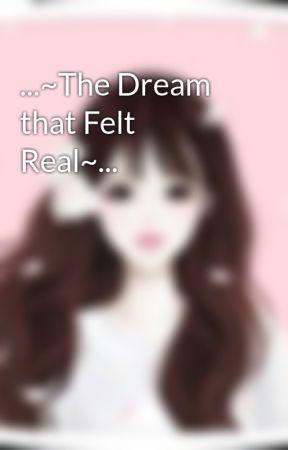 ...~The Dream that Felt Real~... by Dancerheart41