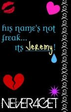 His name's not Freak....its Jeremy. by Never4get