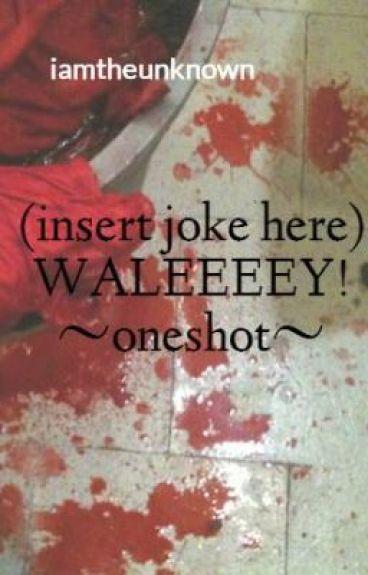(insert joke here) WALEEEEY! ~oneshot~ by iamtheunknown