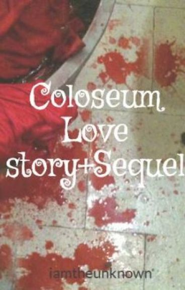 Coloseum Love story+Sequel by iamtheunknown