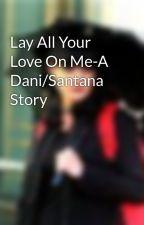 Lay All Your Love On Me-A Dani/Santana Story by Zabby4Ever