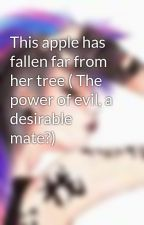This apple has fallen far from her tree ( The power of evil, a desirable mate?) by CLoneHeart