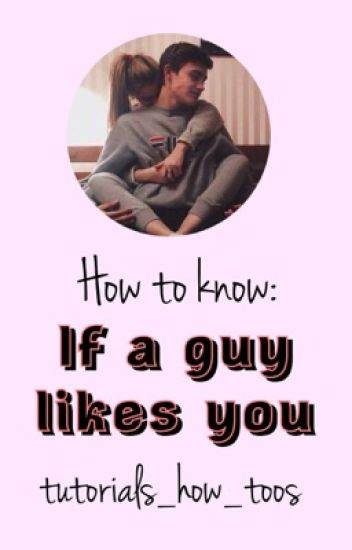 How too; know if a guy likes you