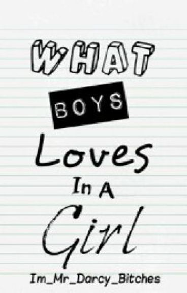 What Boys Loves In A Girl by Im_Mr_Darcy_Bitches