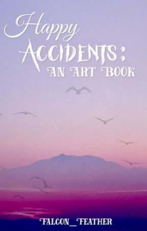 Happy Accidents: An Art Book by Falcon_Feather