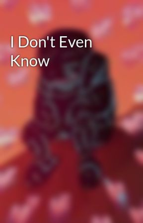 I Don't Even Know  by mxltiishbish