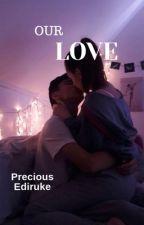 OUR LOVE by Preciousxoxo509