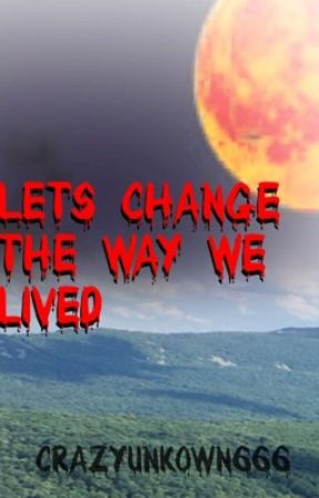 Let's Change The Way We Lived by crazyunknown666