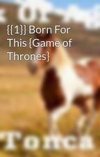 {{1}} Born For This {Game of Thrones} by Aspiring-Writer14