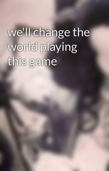 we'll change the world playing this game by roxycooper
