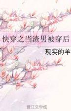 Novel Terjemahan Cepat Memakai Bajingan Jantan Setelah Dipakai 快穿之当渣男被穿后 by zeeryan