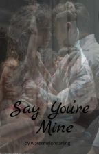 Say You're Mine by watermelondarling