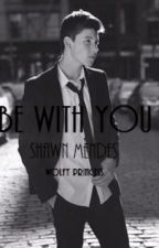 Be With You (Shawn Mendes Fanfic) by WolfyPrincess