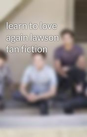 learn to love again lawson fan fiction by lawsonfans