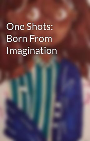 One Shots: Born From Imagination by faithavery9114