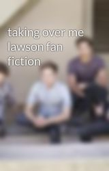 taking over me lawson fan fiction by lawsonfans