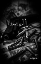 don't go. by TiREDANGELA