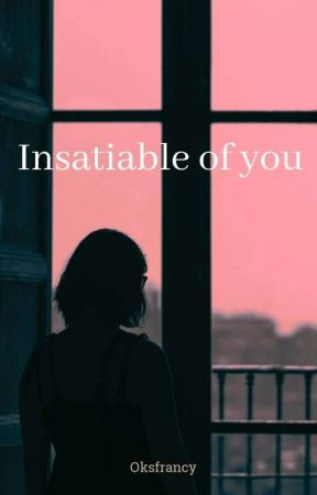 insatiable of you || #wattys2019 by oksfrancy