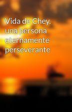 Vida de Chey. una persona eternamente perseverante by HadesRodriguezMendez