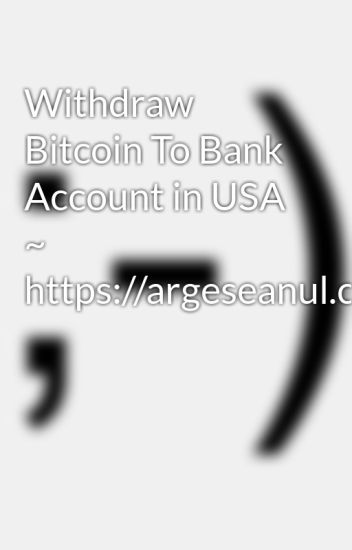 Withdraw Bitcoin To Bank Account in USA ~ https://argeseanul