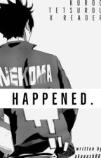 Happened.  || Kuroo Tetsurou X Female Reader by akaash00k