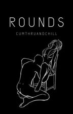 R O U N D S {18+} by cumthruandchill