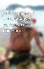 10 hermanos -1 = + una Angel en nuestros corazones by Beth_Savedra