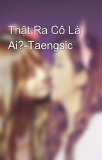 Thật Ra Cô Là Ai?-Taengsic by Minmin_Taesic_93184