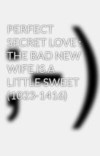 PERFECT SECRET LOVE : THE BAD NEW WIFE IS A LITTLE SWEET (1023-1416) by GeoDugz