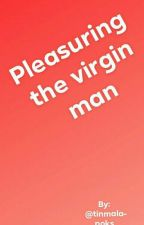 Pleasuring The Virgin Man ( On Going) by tinmalapoks