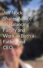 Jeff Nock Shares Advice on Balancing Family and Work as Both a Father and CEO by JeffNock