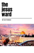 The Jesus Ward by parishphd