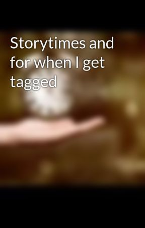 Storytimes and for when I get tagged by Fangirling_Weirdness