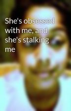 She's obsessed with me, and she's stalking me by mayapatel123
