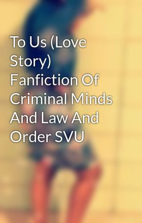 To Us (Love Story) Fanfiction Of Criminal Minds And Law And Order SVU by kapri890