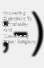 Answering Objections To Christianity And Questioning Other Religions by AnastasisApologetics