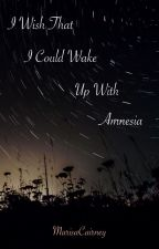 I Wish That I Could Wake Up With Amnesia by MarisaCairney