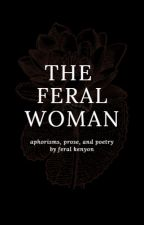 the feral woman / aphorisms, prose, and poetry by feralpoetry