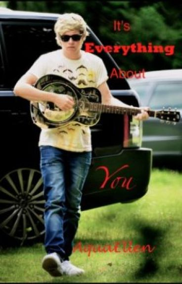 Its everything about you... (A Niall Horan Fanfic) by Aquaellen