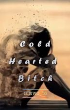 COLD HEARTED BITCH by Binwoo_16