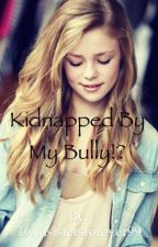 Kidnapped by my bully!? by Twinsistersforever99