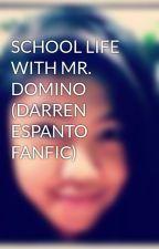 SCHOOL LIFE WITH MR. DOMINO (DARREN ESPANTO FANFIC) by ninz_aceluis