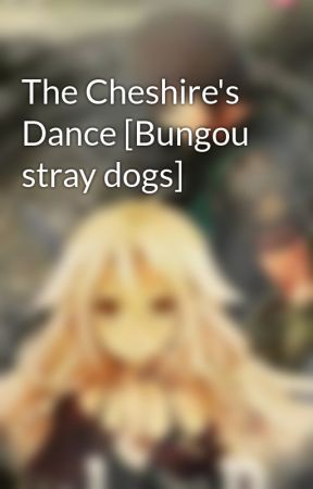 The Cheshire's Dance [Bungou stray dogs] by SmallLily