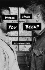Where Have You Been? [Destiel] by mishaplease