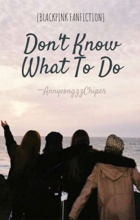 Don't Know What To Do (Blackpink FanFic) by AnnyeongzzChiper