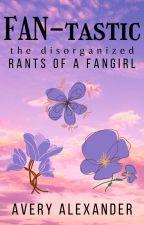 FAN-tastic: Rants of a Fangirl by alexanderavery998