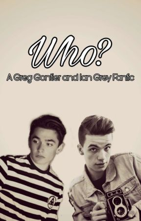 Who? (Greg Gontier and Ian Grey Fanfic) (ON HOLD) by Kayastarcrafter