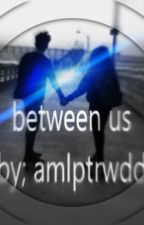 between us by amlptrwdd