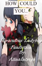 How could you.. ~-~ Miraculous Ladybug by AlinaIntriga