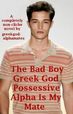 The Bad Boy Greek God Possessive Alpha Is My Mate by greekgodalphamates